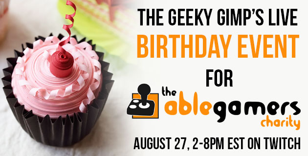 The Geeky Gimp's Live Birthday event for AbleGamers Charity August 27